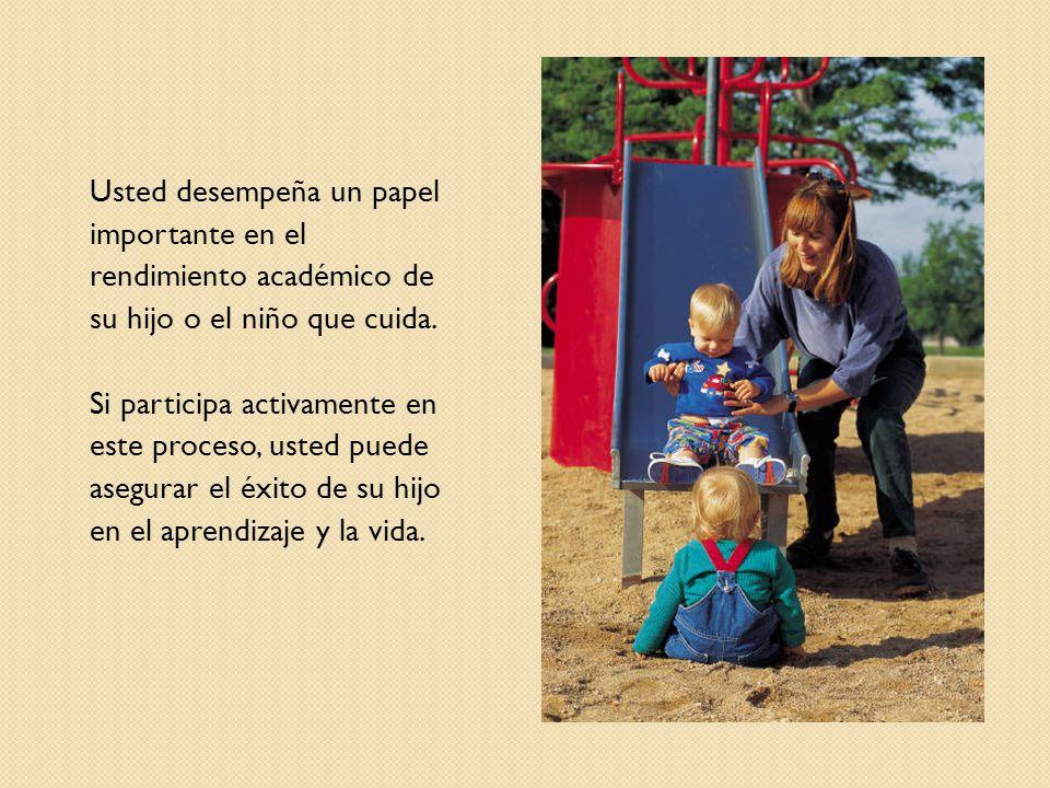Usted desempeña un papel importante en el rendimiento académico de su hijo o el niño que cuida. Si participa activamente en este proceso, usted puede