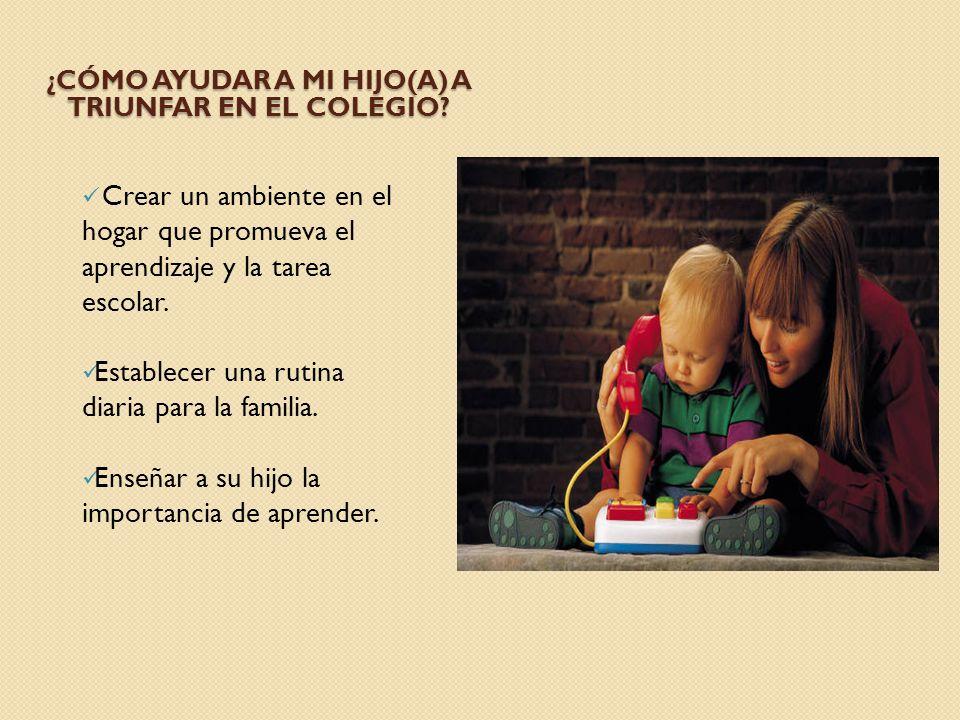 ¿CÓMO AYUDAR A MI HIJO(A) A TRIUNFAR EN EL COLEGIO? Crear un ambiente en el hogar que promueva el aprendizaje y la tarea escolar. Establecer una rutin