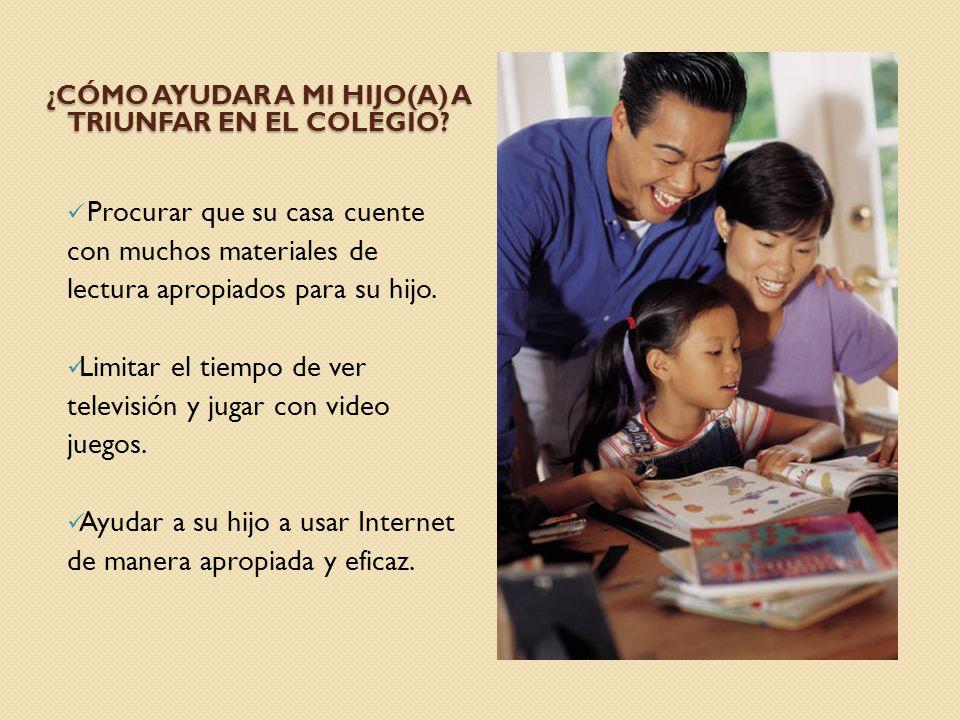 ¿CÓMO AYUDAR A MI HIJO(A) A TRIUNFAR EN EL COLEGIO? Procurar que su casa cuente con muchos materiales de lectura apropiados para su hijo. Limitar el t