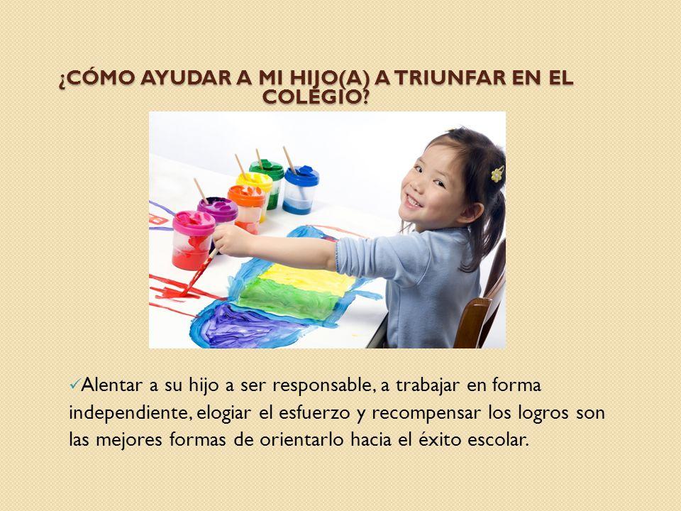 ¿CÓMO AYUDAR A MI HIJO(A) A TRIUNFAR EN EL COLEGIO? Alentar a su hijo a ser responsable, a trabajar en forma independiente, elogiar el esfuerzo y reco
