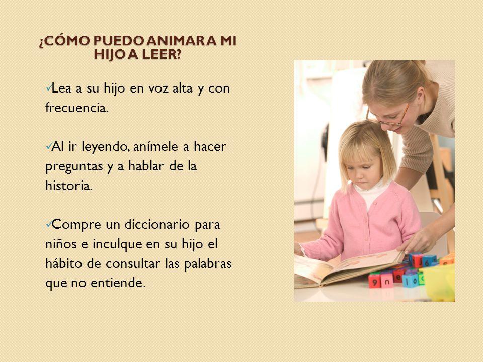 ¿CÓMO PUEDO ANIMAR A MI HIJO A LEER? Lea a su hijo en voz alta y con frecuencia. Al ir leyendo, anímele a hacer preguntas y a hablar de la historia. C
