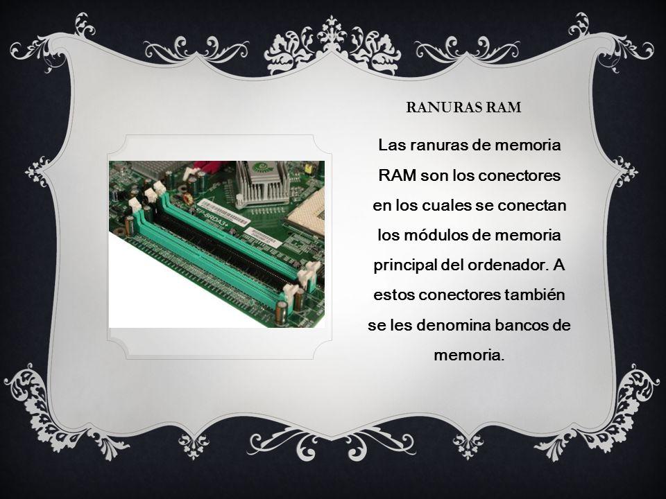 RANURAS RAM Las ranuras de memoria RAM son los conectores en los cuales se conectan los módulos de memoria principal del ordenador.