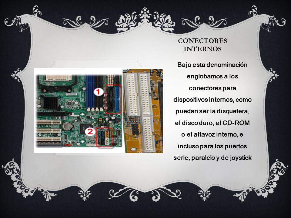 CONECTORES INTERNOS Bajo esta denominación englobamos a los conectores para dispositivos internos, como puedan ser la disquetera, el disco duro, el CD-ROM o el altavoz interno, e incluso para los puertos serie, paralelo y de joystick