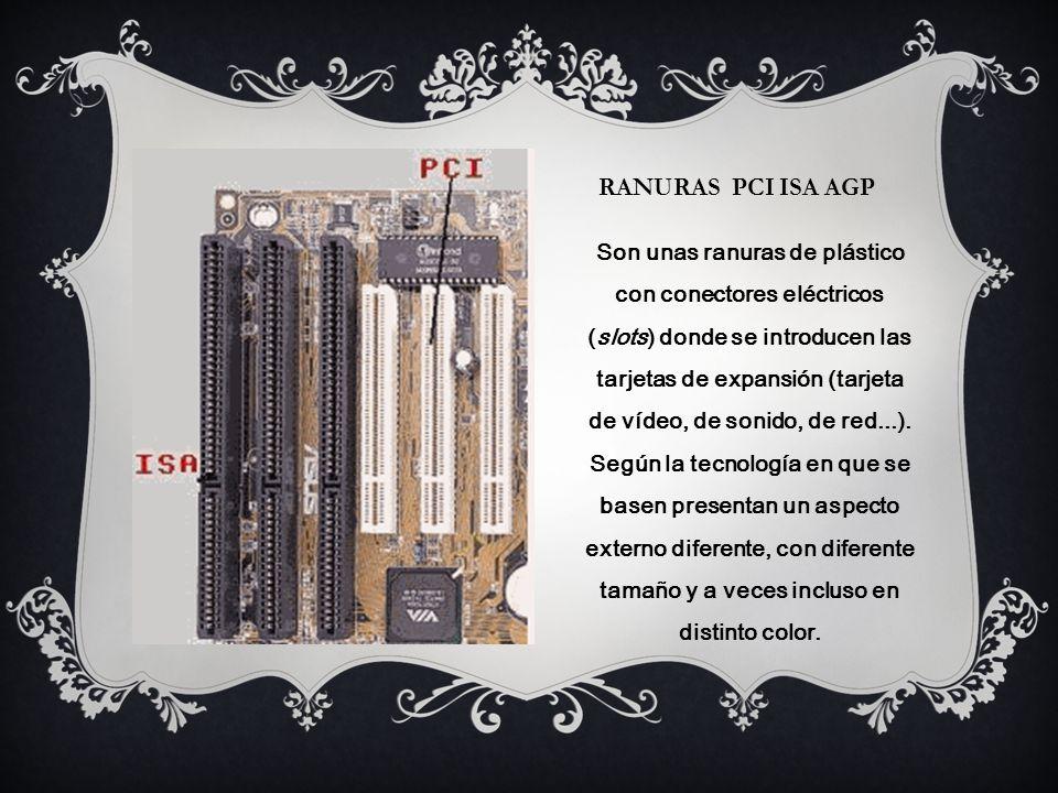 RANURAS PCI ISA AGP Son unas ranuras de plástico con conectores eléctricos (slots) donde se introducen las tarjetas de expansión (tarjeta de vídeo, de sonido, de red...).