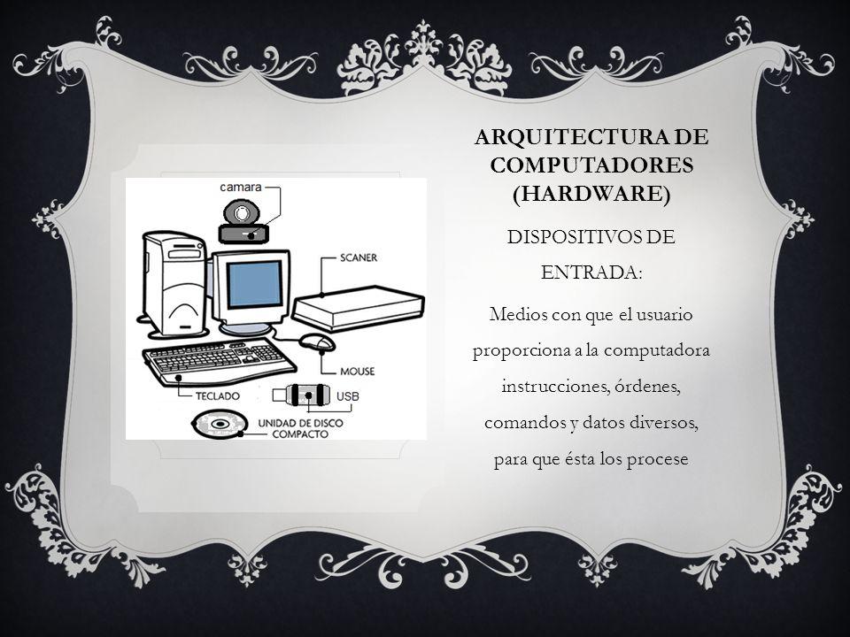 ARQUITECTURA DE COMPUTADORES (HARDWARE) DISPOSITIVOS DE ENTRADA: Medios con que el usuario proporciona a la computadora instrucciones, órdenes, comandos y datos diversos, para que ésta los procese