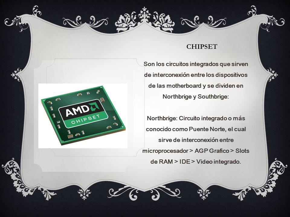 CHIPSET Son los circuitos integrados que sirven de interconexión entre los dispositivos de las motherboard y se dividen en Northbrige y Southbrige: Northbrige: Circuito integrado o más conocido como Puente Norte, el cual sirve de interconexión entre microprocesador > AGP Grafico > Slots de RAM > IDE > Video integrado.
