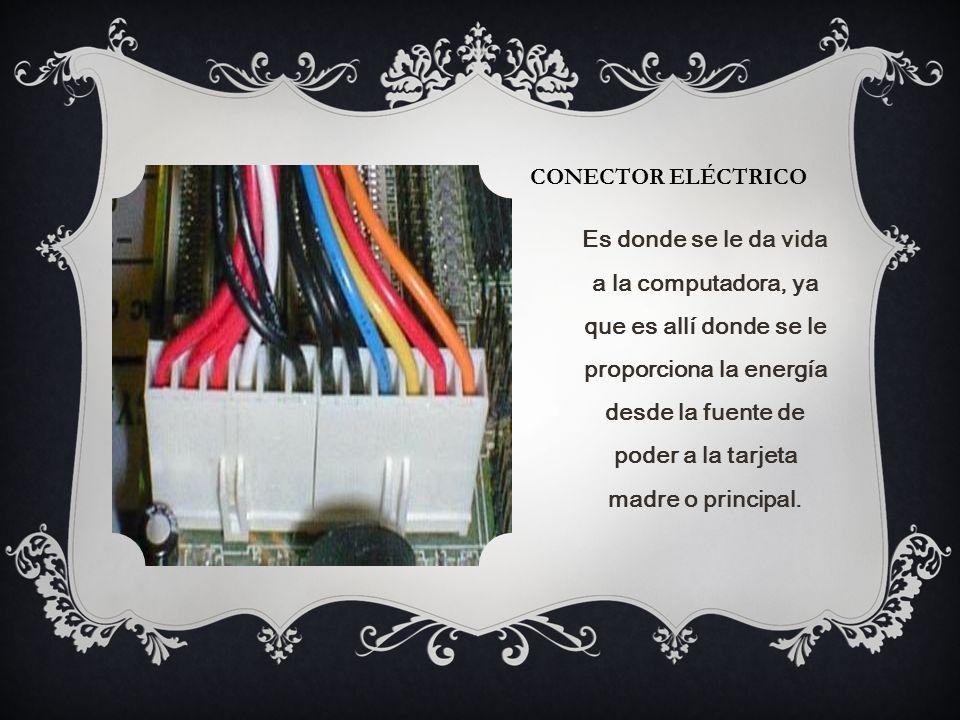 CONECTOR ELÉCTRICO Es donde se le da vida a la computadora, ya que es allí donde se le proporciona la energía desde la fuente de poder a la tarjeta madre o principal.