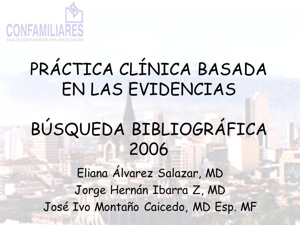 PRÁCTICA CLÍNICA BASADA EN LAS EVIDENCIAS BÚSQUEDA BIBLIOGRÁFICA 2006 Eliana Álvarez Salazar, MD Jorge Hernán Ibarra Z, MD José Ivo Montaño Caicedo, MD Esp.