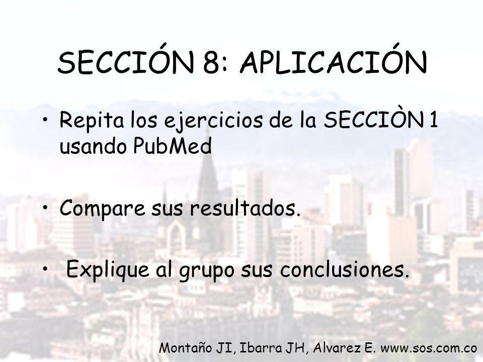Repita los ejercicios de la SECCIÒN 1 usando PubMed Compare sus resultados. Explique al grupo sus conclusiones. SECCIÓN 8: APLICACIÓN Montaño JI, Ibar
