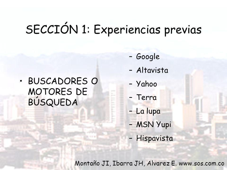 SECCIÓN 1: Experiencias previas BUSCADORES O MOTORES DE BÚSQUEDA –Google –Altavista –Yahoo –Terra –La lupa –MSN Yupi –Hispavista Montaño JI, Ibarra JH, Alvarez E.