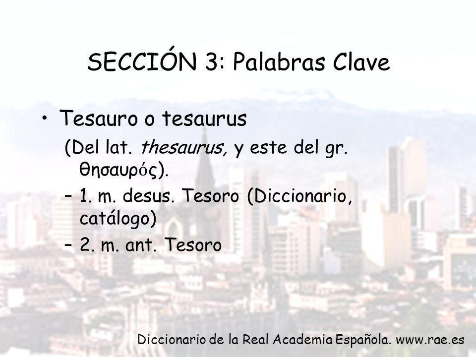 SECCIÓN 3: Palabras Clave Tesauro o tesaurus (Del lat. thesaurus, y este del gr. θησαυρ ς). –1. m. desus. Tesoro (Diccionario, catálogo) –2. m. ant. T