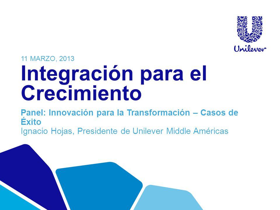 Integración para el Crecimiento Panel: Innovación para la Transformación – Casos de Éxito Ignacio Hojas, Presidente de Unilever Middle Américas 11 MAR