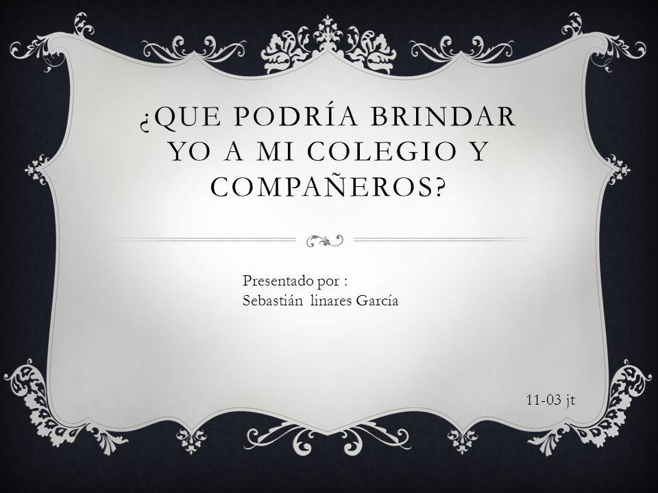 ¿QUE PODRÍA BRINDAR YO A MI COLEGIO Y COMPAÑEROS? Presentado por : Sebastián linares García 11-03 jt