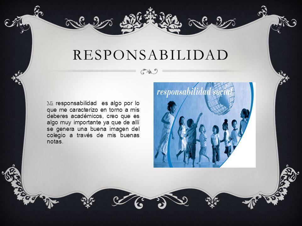 RESPONSABILIDAD Mi responsabilidad es algo por lo que me caracterizo en torno a mis deberes académicos, creo que es algo muy importante ya que de allí