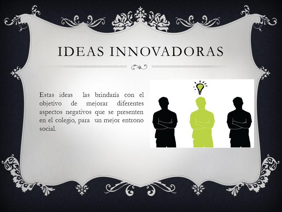 IDEAS INNOVADORAS Estas ideas las brindaría con el objetivo de mejorar diferentes aspectos negativos que se presenten en el colegio, para un mejor ent