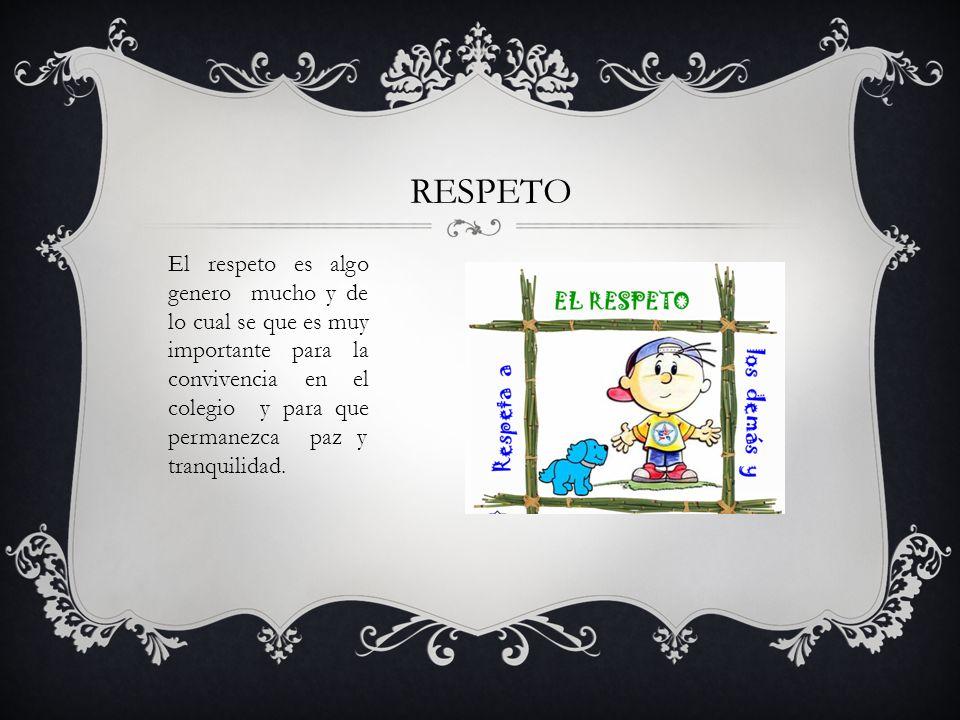 RESPETO El respeto es algo genero mucho y de lo cual se que es muy importante para la convivencia en el colegio y para que permanezca paz y tranquilid