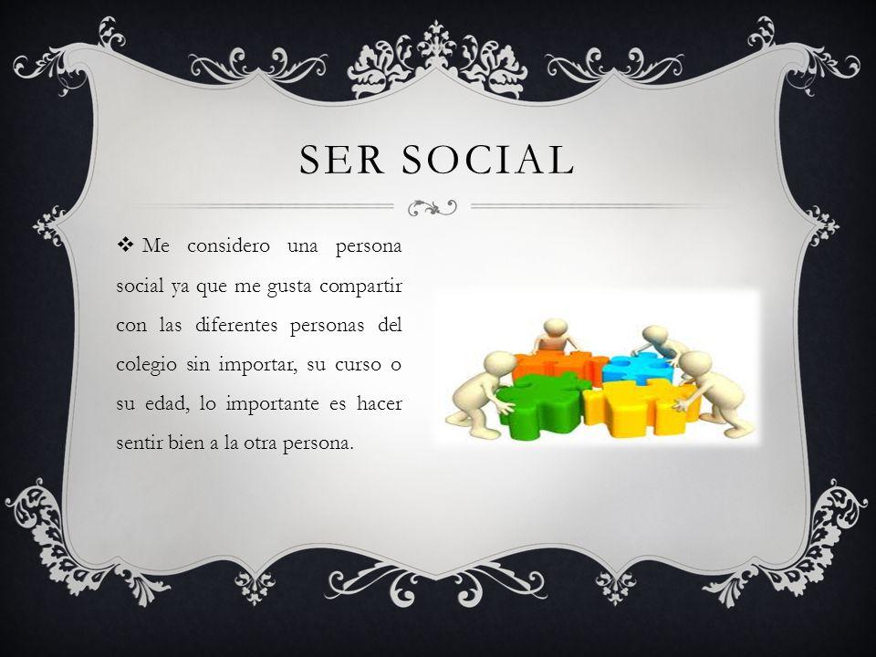 SER SOCIAL Me considero una persona social ya que me gusta compartir con las diferentes personas del colegio sin importar, su curso o su edad, lo impo