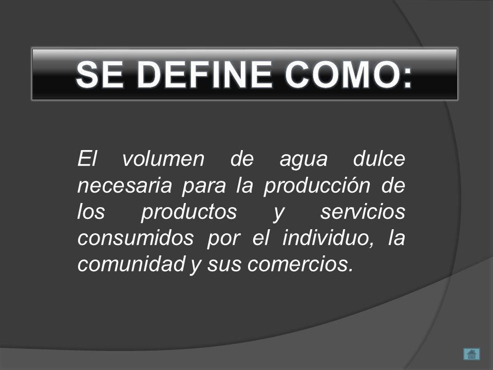El volumen de agua dulce necesaria para la producción de los productos y servicios consumidos por el individuo, la comunidad y sus comercios.