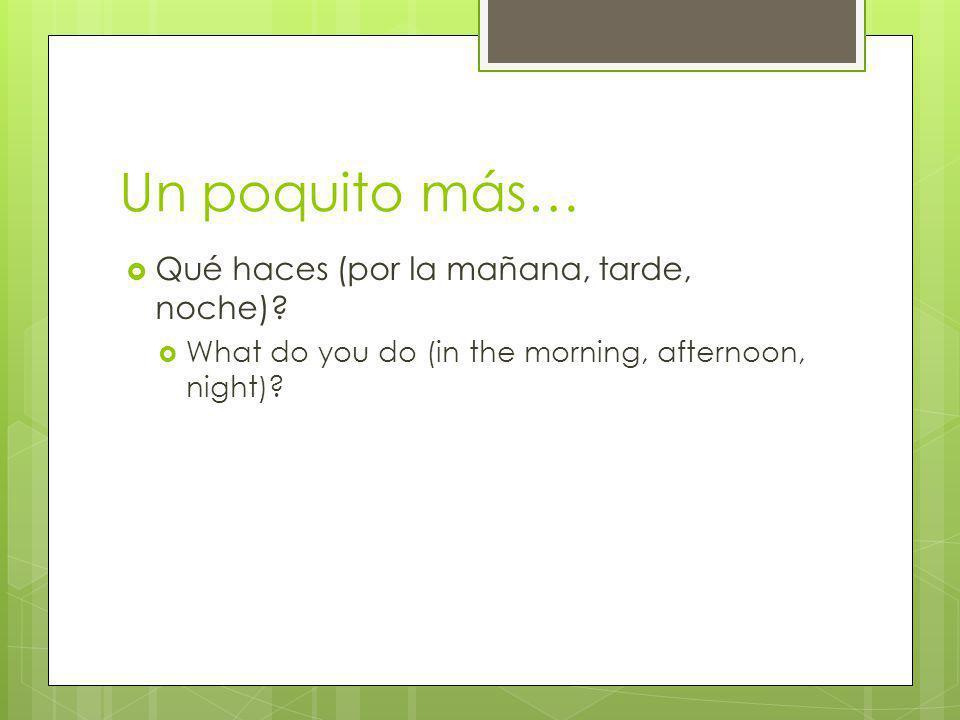 Un poquito más… Qué haces (por la mañana, tarde, noche)? What do you do (in the morning, afternoon, night)?
