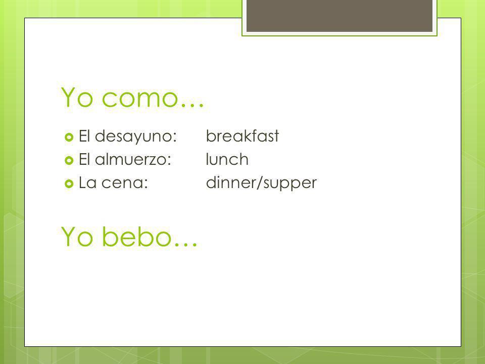 Yo como… El desayuno: breakfast El almuerzo: lunch La cena:dinner/supper Yo bebo…