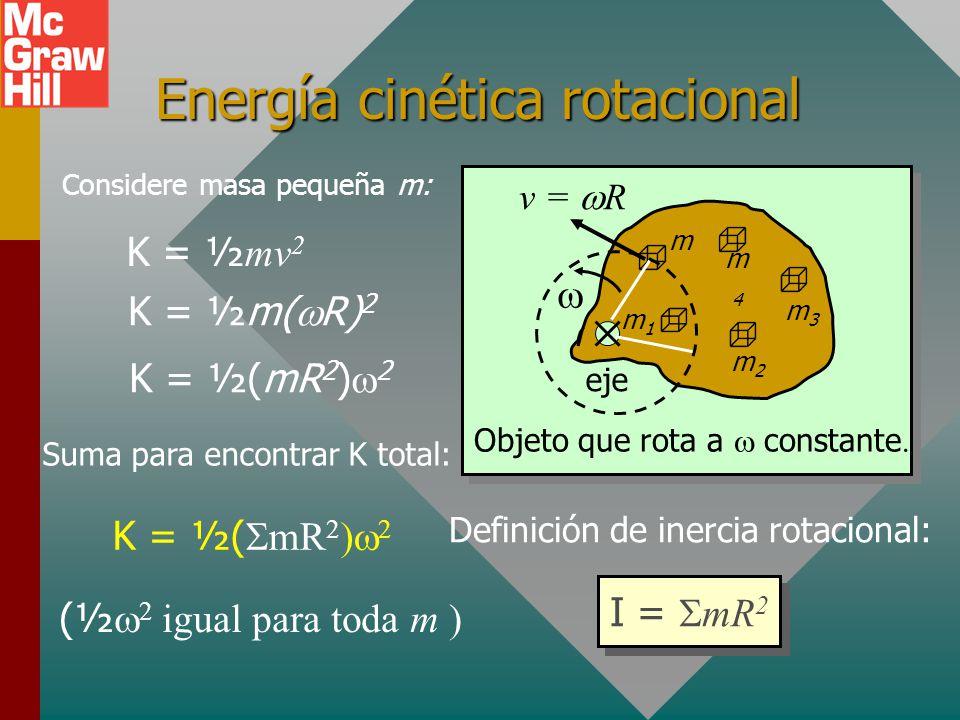 Energía cinética rotacional m2m2 m3m3 m4m4 m m1m1 eje v = R Objeto que rota a constante Considere masa pequeña m: K = ½ mv 2 K = ½m( R) 2 K = ½(mR 2 ) 2 Suma para encontrar K total: K = ½( mR 2 ) 2 (½ 2 igual para toda m ) Definición de inercia rotacional: I = mR 2