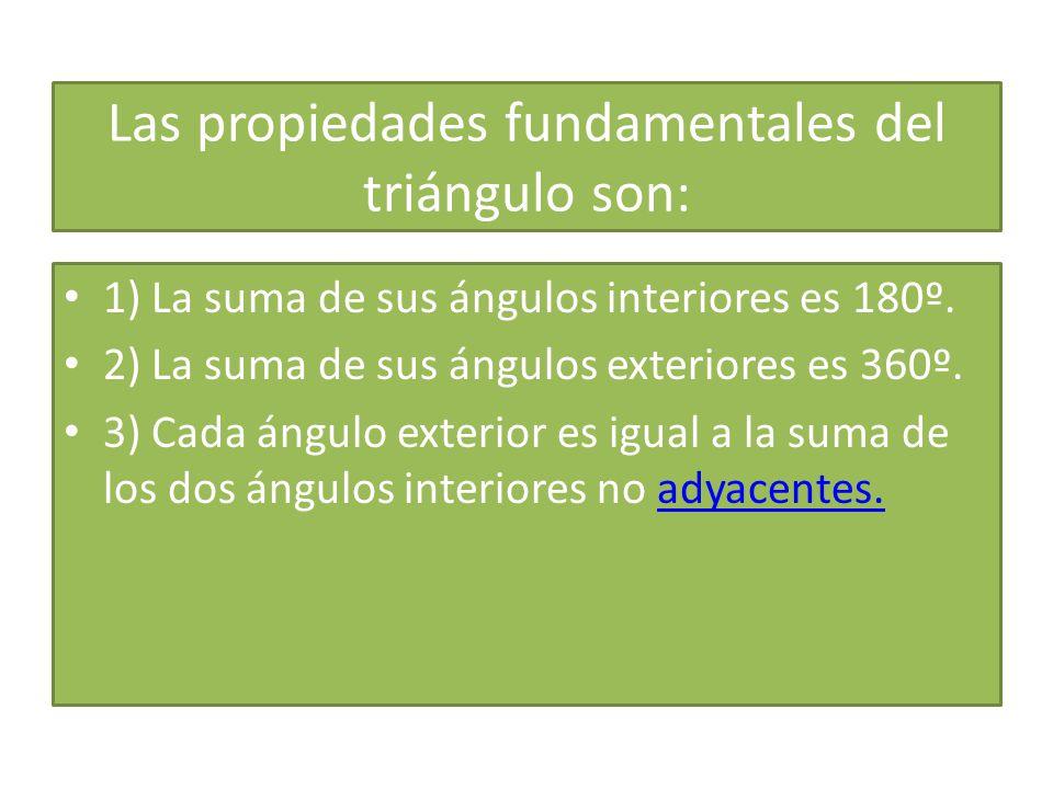 Las propiedades fundamentales del triángulo son: 1) La suma de sus ángulos interiores es 180º.