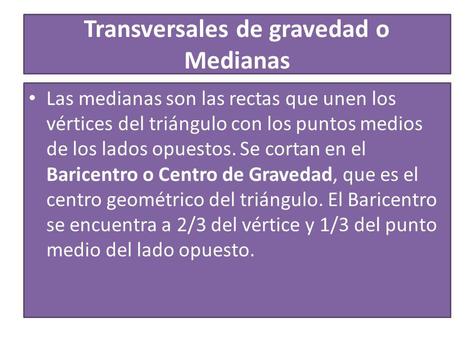 Transversales de gravedad o Medianas Las medianas son las rectas que unen los vértices del triángulo con los puntos medios de los lados opuestos.