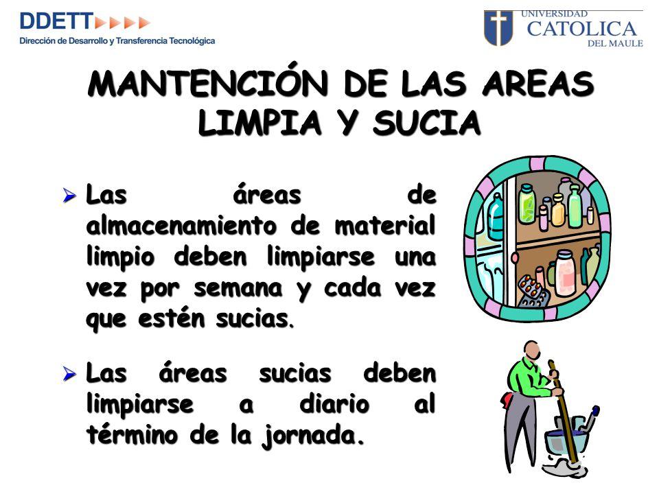 MANTENCIÓN DE LAS AREAS LIMPIA Y SUCIA  Las áreas de almacenamiento de material limpio deben limpiarse una vez por semana y cada vez que estén sucias.