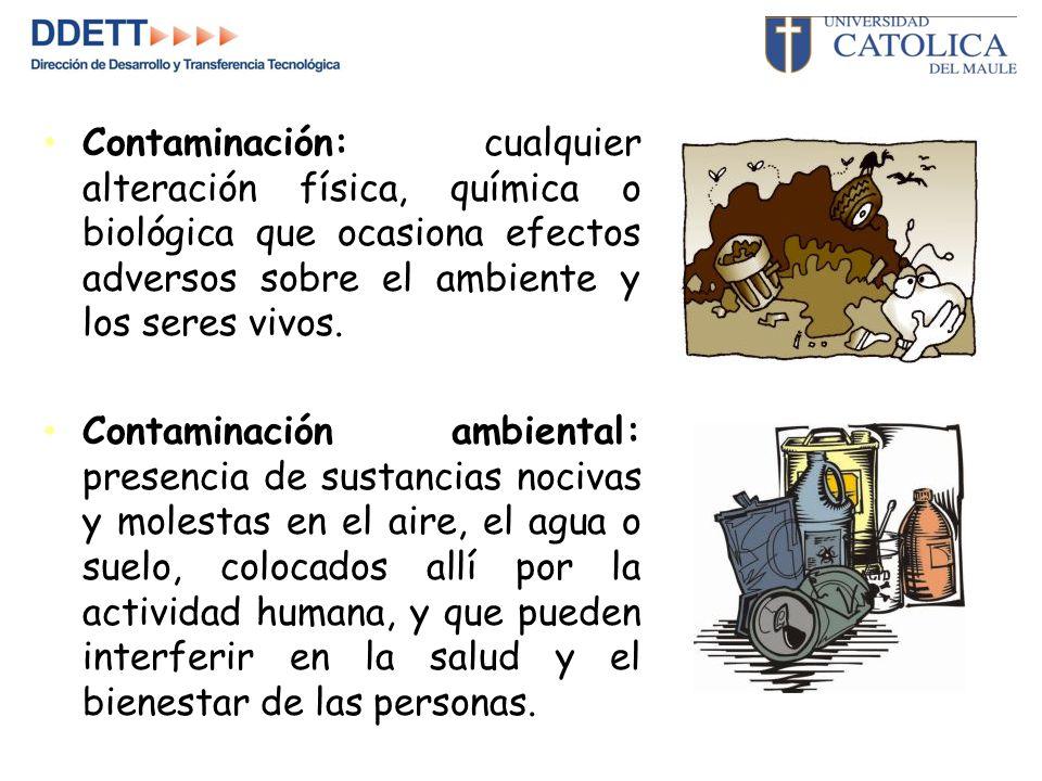 Contaminación: cualquier alteración física, química o biológica que ocasiona efectos adversos sobre el ambiente y los seres vivos.