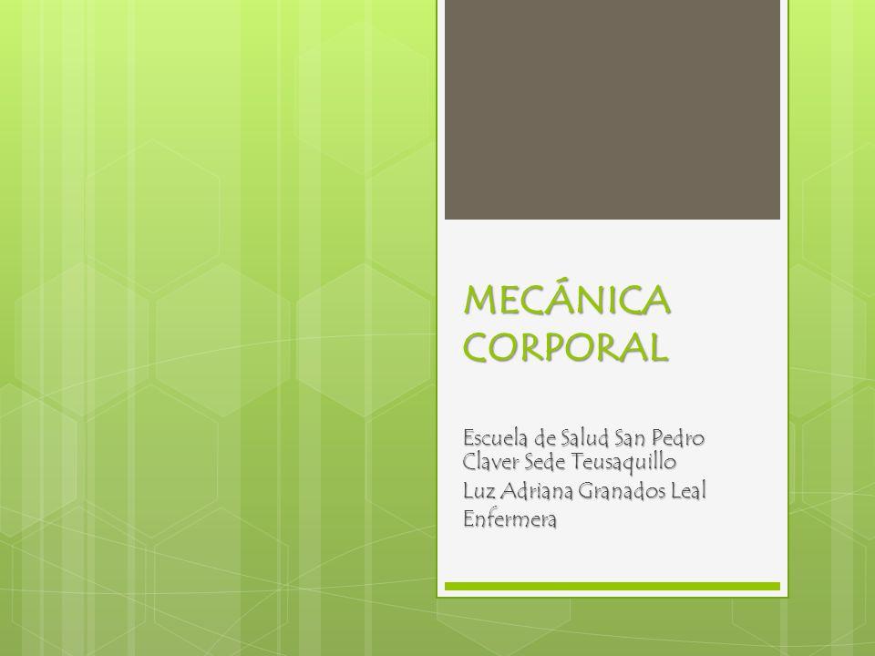 MECÁNICA CORPORAL Escuela de Salud San Pedro Claver Sede Teusaquillo Luz Adriana Granados Leal Enfermera