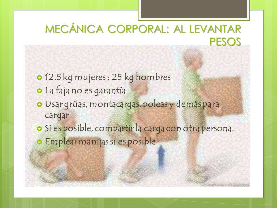 MECÁNICA CORPORAL: AL LEVANTAR PESOS  12.5 kg mujeres ; 25 kg hombres  La faja no es garantía  Usar grúas, montacargas, poleas y demás para cargar  Si es posible, compartir la carga con otra persona.