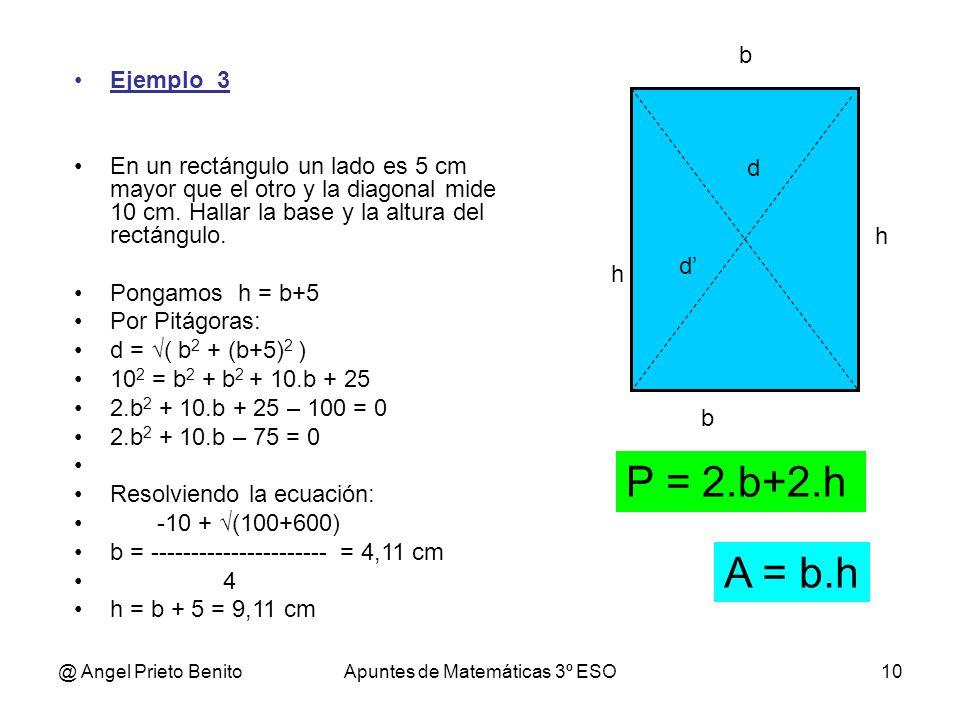 @ Angel Prieto BenitoApuntes de Matemáticas 3º ESO10 b h Ejemplo_3 En un rectángulo un lado es 5 cm mayor que el otro y la diagonal mide 10 cm. Hallar