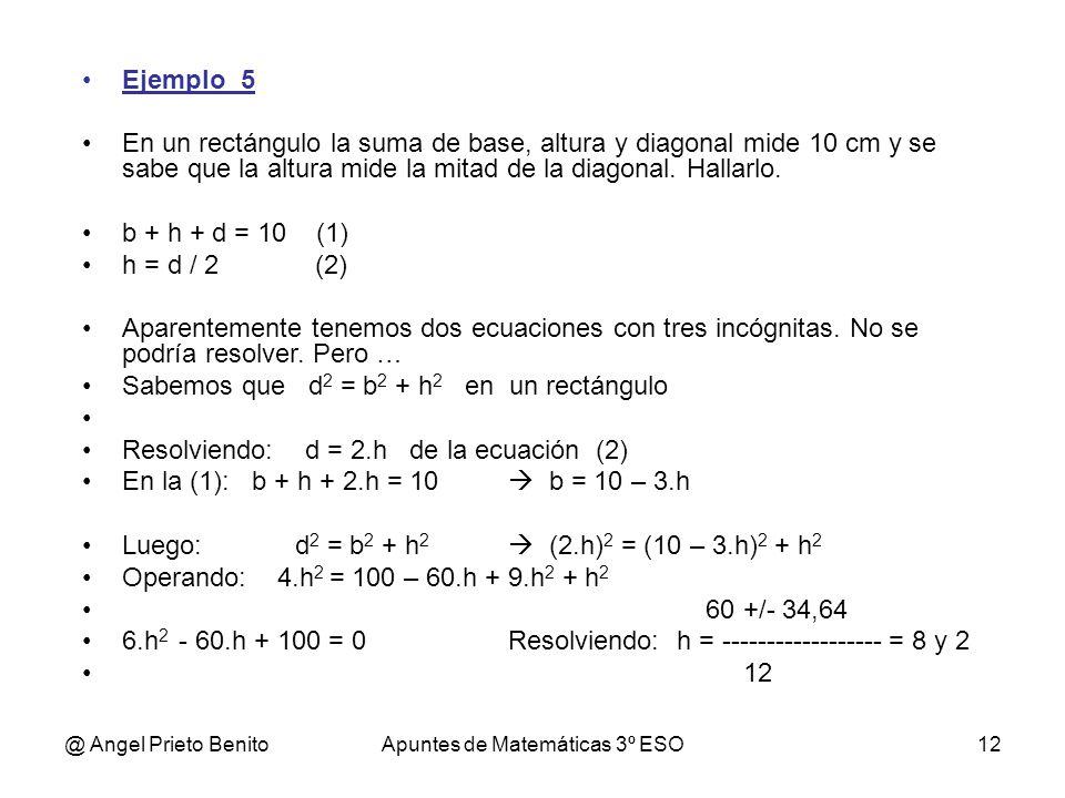 @ Angel Prieto BenitoApuntes de Matemáticas 3º ESO12 Ejemplo_5 En un rectángulo la suma de base, altura y diagonal mide 10 cm y se sabe que la altura mide la mitad de la diagonal.