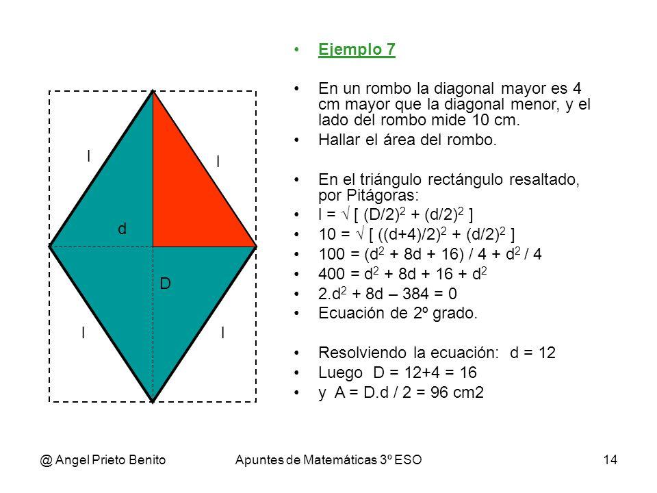 @ Angel Prieto BenitoApuntes de Matemáticas 3º ESO14 Ejemplo 7 En un rombo la diagonal mayor es 4 cm mayor que la diagonal menor, y el lado del rombo