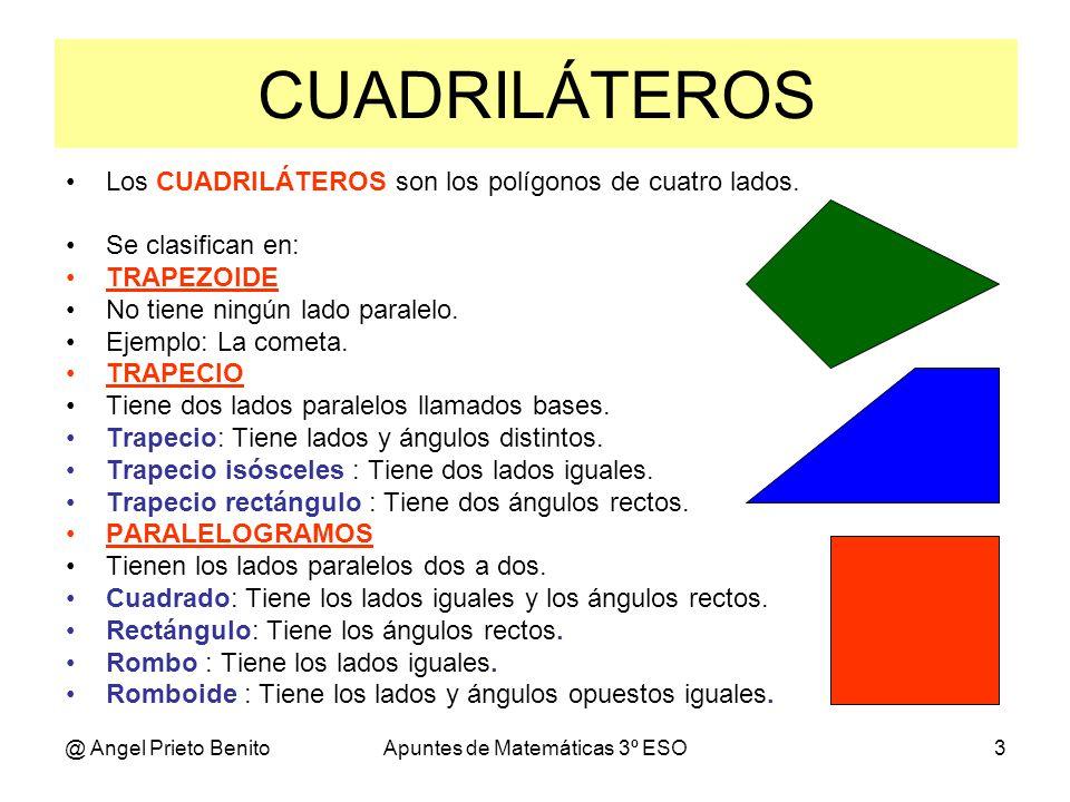 @ Angel Prieto BenitoApuntes de Matemáticas 3º ESO3 CUADRILÁTEROS Los CUADRILÁTEROS son los polígonos de cuatro lados. Se clasifican en: TRAPEZOIDE No