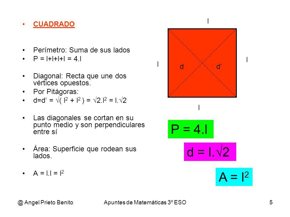 @ Angel Prieto BenitoApuntes de Matemáticas 3º ESO5 CUADRADO Perímetro: Suma de sus lados P = l+l+l+l = 4.l Diagonal: Recta que une dos vértices opues