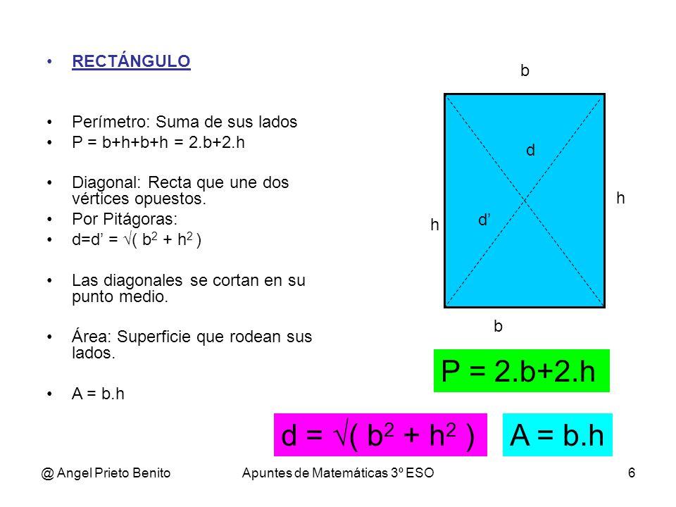 @ Angel Prieto BenitoApuntes de Matemáticas 3º ESO6 b h RECTÁNGULO Perímetro: Suma de sus lados P = b+h+b+h = 2.b+2.h Diagonal: Recta que une dos vért