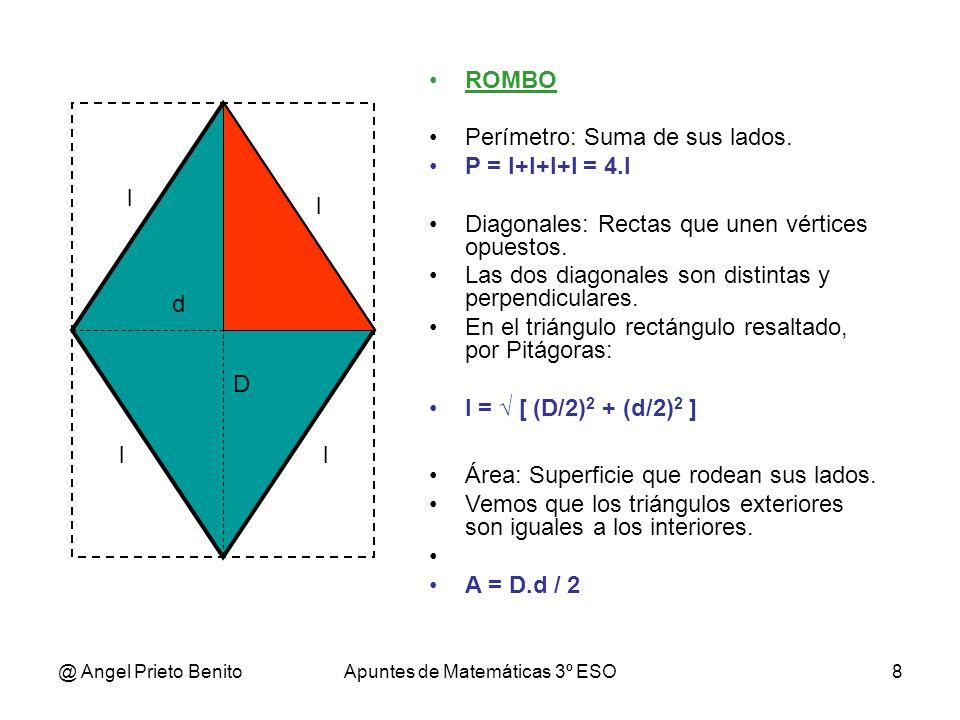 @ Angel Prieto BenitoApuntes de Matemáticas 3º ESO8 ROMBO Perímetro: Suma de sus lados. P = l+l+l+l = 4.l Diagonales: Rectas que unen vértices opuesto