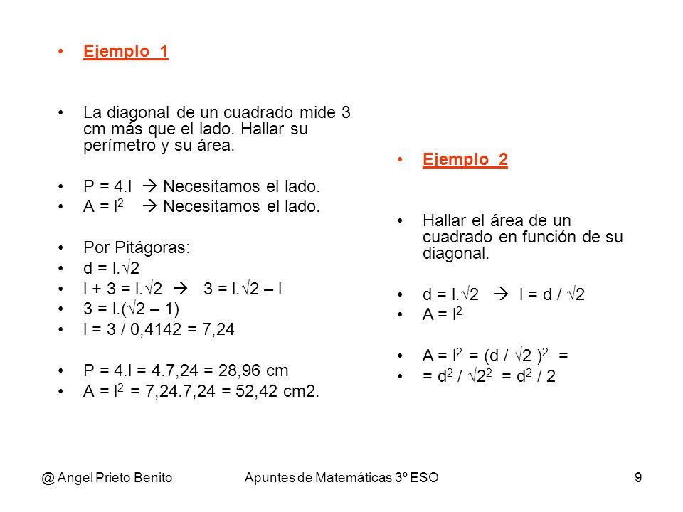 @ Angel Prieto BenitoApuntes de Matemáticas 3º ESO9 Ejemplo_1 La diagonal de un cuadrado mide 3 cm más que el lado. Hallar su perímetro y su área. P =