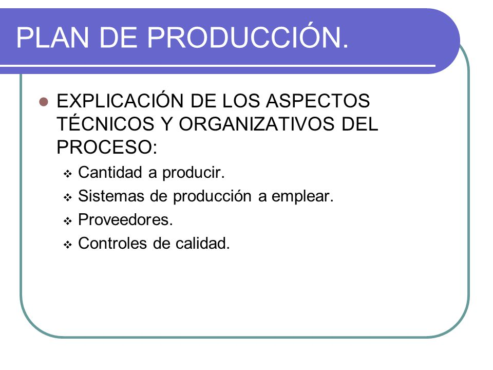 PLAN DE PRODUCCIÓN. EXPLICACIÓN DE LOS ASPECTOS TÉCNICOS Y ORGANIZATIVOS DEL PROCESO:  Cantidad a producir.  Sistemas de producción a emplear.  Pro