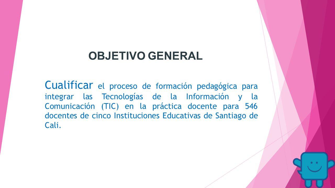 OBJETIVO GENERAL Cualificar el proceso de formación pedagógica para integrar las Tecnologías de la Información y la Comunicación (TIC) en la práctica docente para 546 docentes de cinco Instituciones Educativas de Santiago de Cali.