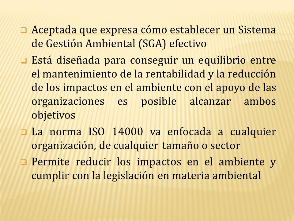  Aceptada que expresa cómo establecer un Sistema de Gestión Ambiental (SGA) efectivo  Está diseñada para conseguir un equilibrio entre el mantenimie