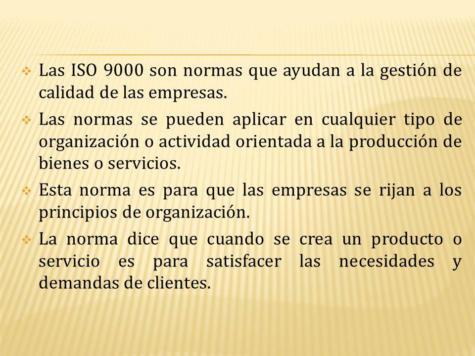  Las ISO 9000 son normas que ayudan a la gestión de calidad de las empresas.  Las normas se pueden aplicar en cualquier tipo de organización o activ
