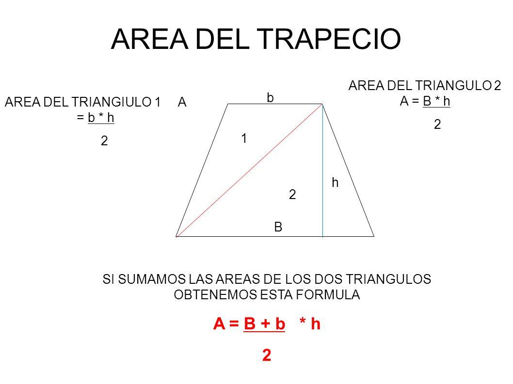 AREA DEL TRAPECIO 1 2 B h AREA DEL TRIANGIULO 1 A = b * h 2 b AREA DEL TRIANGULO 2 A = B * h 2 SI SUMAMOS LAS AREAS DE LOS DOS TRIANGULOS OBTENEMOS ESTA FORMULA A = B + b * h 2