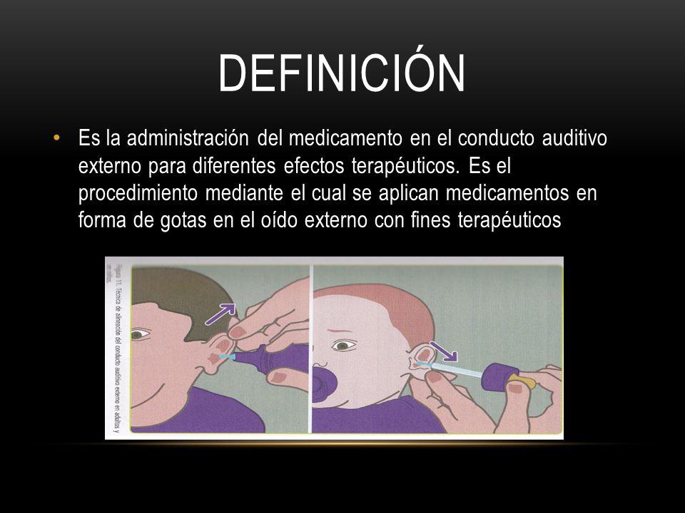 DEFINICIÓN Es la administración del medicamento en el conducto auditivo externo para diferentes efectos terapéuticos.