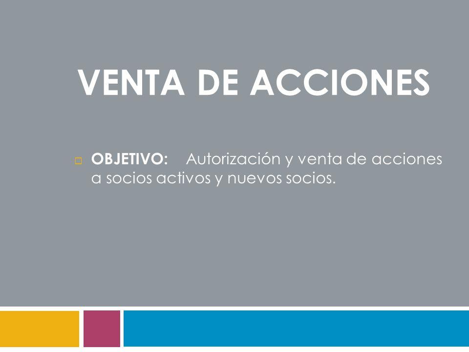 VENTA DE ACCIONES  OBJETIVO: Autorización y venta de acciones a socios activos y nuevos socios.