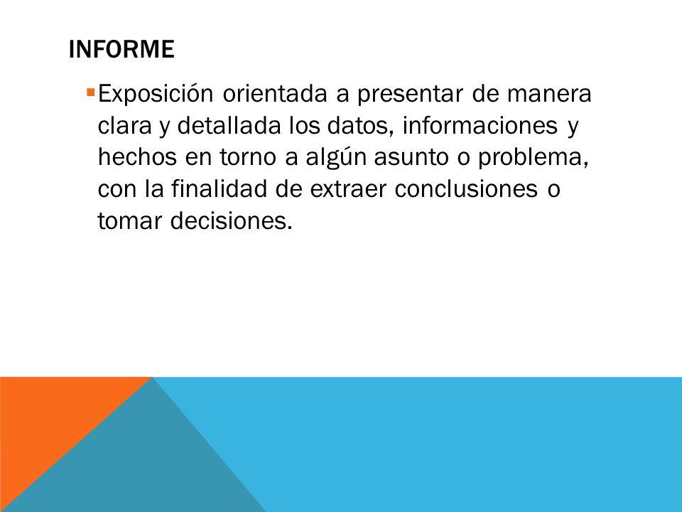INFORME  Exposición orientada a presentar de manera clara y detallada los datos, informaciones y hechos en torno a algún asunto o problema, con la finalidad de extraer conclusiones o tomar decisiones.