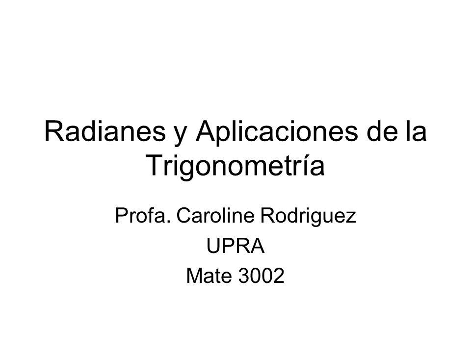 Radianes y Aplicaciones de la Trigonometría Profa. Caroline Rodriguez UPRA Mate 3002