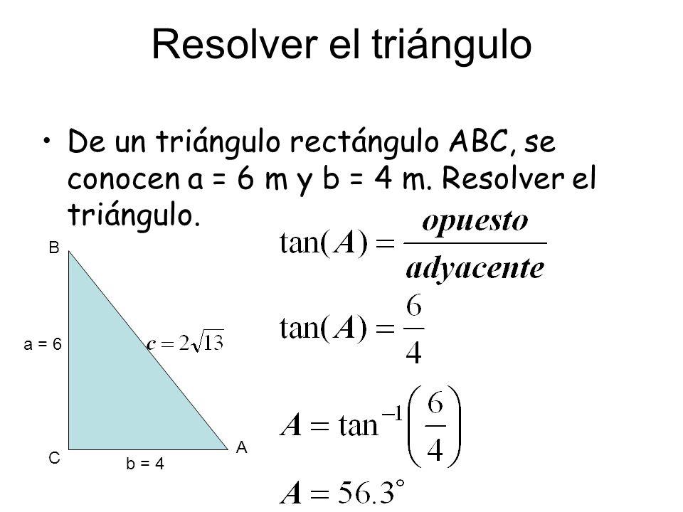Resolver el triángulo De un triángulo rectángulo ABC, se conocen a = 6 m y b = 4 m. Resolver el triángulo. A C B a = 6 b = 4