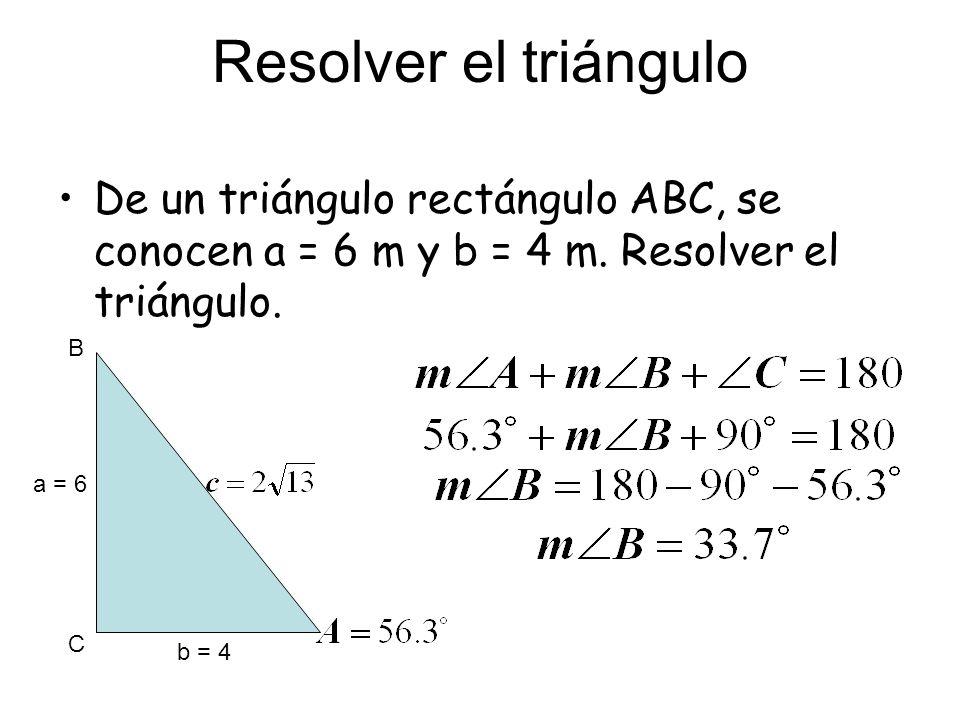 Resolver el triángulo De un triángulo rectángulo ABC, se conocen a = 6 m y b = 4 m. Resolver el triángulo. C B a = 6 b = 4